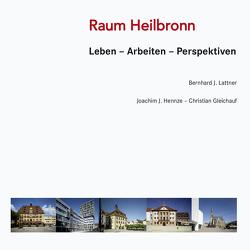Raum Heilbronn Leben – Arbeiten – Perspektiven von Christian,  Gleichauf, Hennze,  Joachim J., Lattner,  Bernhard J