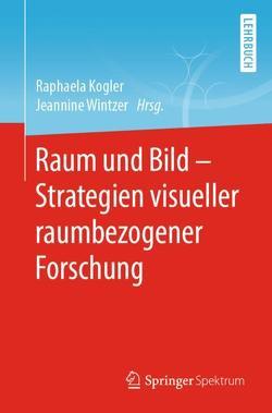 Raum und Bild – Strategien visueller raumbezogener Forschung von Kogler,  Raphaela, Wintzer,  Jeannine