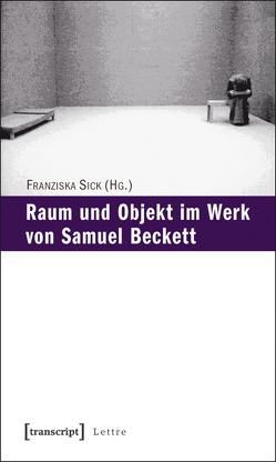 Raum und Objekt im Werk von Samuel Beckett von Sick,  Franziska