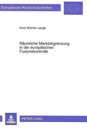 Räumliche Marktabgrenzung in der europäischen Fusionskontrolle von Lange,  Knut Werner