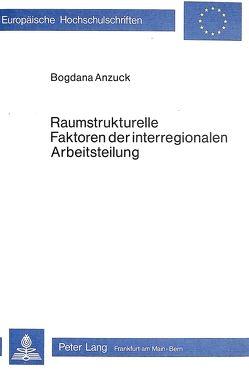 Raumstrukturelle Faktoren der interregionalen Arbeitsteilung von Anzuck,  Bogdana