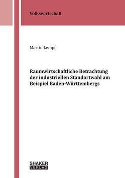 Raumwirtschaftliche Betrachtung der industriellen Standortwahl am Beispiel Baden-Württembergs von Lempe,  Martin