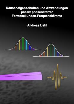 Rauscheigenschaften und Anwendungen passiv phasenstarrer Femtosekunden-Frequenzkämme von Liehl,  Andreas