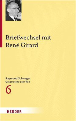 Raymund Schwager – Gesammelte Schriften / Briefwechsel mit René Girard von Girard,  Rene, Peter,  Karin, Schwager,  Raymund, Wandinger,  Nikolaus