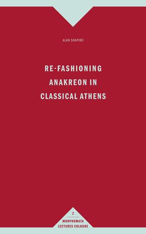 Re-Fashioning Anakreon in Classical Athens von Shapiro,  Alan