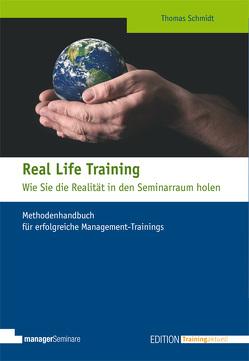 Real Life Training – Wie Sie die Realität in den Seminarraum holen von Schmidt,  Thomas