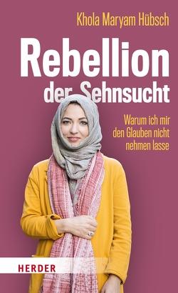 Rebellion der Sehnsucht von Hübsch,  Khola Maryam