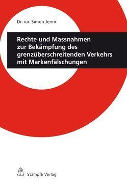 Rechte und Massnahmen zur Bekämpfung des grenzüberschreitenden Verkehrs mit Markenfälschungen von Jenni,  Simon