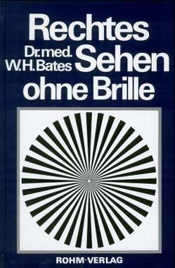 Rechtes Sehen ohne Brille von Bates,  William H, Friedrichs,  Elsbeth, Roth,  Oswald