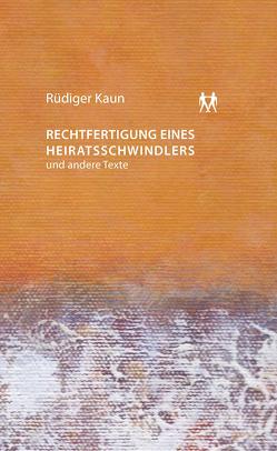 Rechtfertigung eines Heiratsschwindlers und andere Texte von Kaun,  Rüdiger