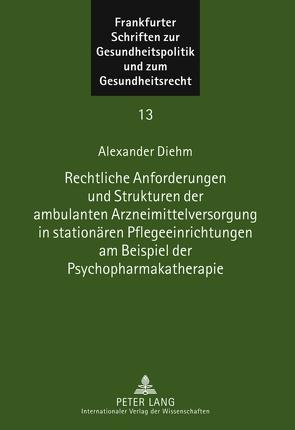 Rechtliche Anforderungen und Strukturen der ambulanten Arzneimittelversorgung in stationären Pflegeeinrichtungen am Beispiel der Psychopharmakatherapie von Diehm,  Alexander
