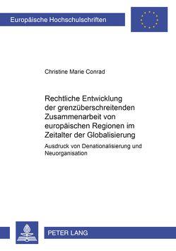 Rechtliche Entwicklung der grenzüberschreitenden Zusammenarbeit von europäischen Regionen im Zeitalter der Globalisierung von Conrad,  Christine Marie