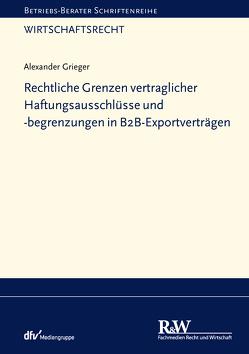 Rechtliche Grenzen vertraglicher Haftungsausschlüsse und -begrenzungen in B2B-Exportverträgen von Grieger,  Alexander