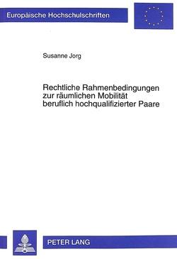Rechtliche Rahmenbedingungen zur räumlichen Mobilität beruflich hochqualifizierter Paare von Jorg,  Susanne