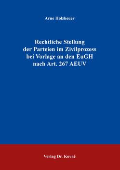 Rechtliche Stellung der Parteien im Zivilprozess bei Vorlage an den EuGH nach Art. 267 AEUV von Holzheuer,  Arne