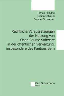 Rechtliche Voraussetzungen der Nutzung von Open Source Software in der öffentlichen Verwaltung, insbesondere des Kantons Bern von Poledna,  Tomas, Schlauri,  Simon, Schweizer,  Samuel