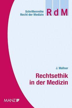 Rechtsethik in der Medizin von Wallner,  Jürgen