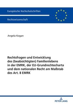 Rechtsfragen und Entwicklung des (beabsichtigten) Familienlebens in der EMRK, der EU-Grundrechtecharta und dem nationalen Recht am Maßstab des Art. 8 EMRK von Kogan,  Angela