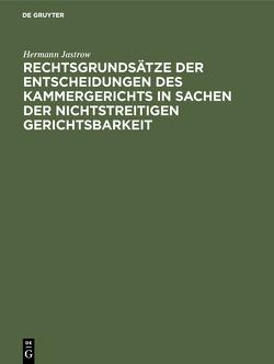 Rechtsgrundsätze der Entscheidungen des Kammergerichts in Sachen der nichtstreitigen Gerichtsbarkeit von Jastrow,  Hermann