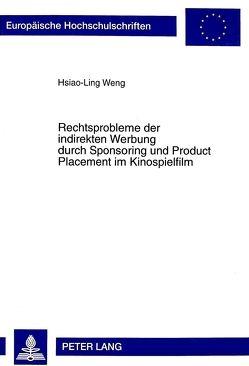 Rechtsprobleme der indirekten Werbung durch Sponsoring und Product Placement im Kinospielfilm von Weng,  Hsiao-Ling