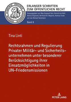 Rechtsrahmen und Regulierung Privater Militär- und Sicherheitsunternehmen unter besonderer Berücksichtigung ihrer Einsatzmöglichkeiten in UN-Friedensmissionen von Linti,  Tina