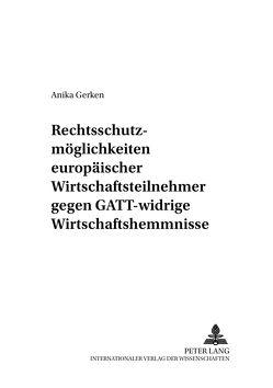 Rechtsschutzmöglichkeiten europäischer Wirtschaftsteilnehmer gegen GATT-widrige Wirtschaftshemmnisse von Gerken,  Anika
