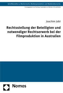 Rechtsstellung der Beteiligten und notwendiger Rechtserwerb bei der Filmproduktion in Australien von Jobi,  Joachim