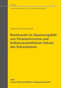 Rechtswahl im Spannungsfeld von Parteiautonomie und kollisionsrechtlichem Schutz des Schwächeren von Wennersbusch,  Jasmin