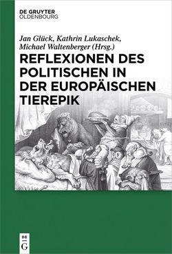 Reflexionen des Politischen in der europäischen Tierepik von Glück,  Jan, Lukaschek,  Kathrin, Waltenberger,  Michael