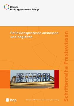 Reflexionsprozesse anstossen und begleiten von BBZ Pflege, Ludwig,  Iris, Moser,  Irene, Offermann,  Catherine, Walther,  Theres