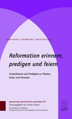 Reformation erinnern, predigen und feiern von Arnold,  Jochen, Baltruweit,  Fritz, Oxen,  Kathrin