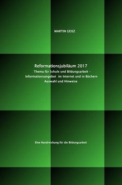 Reformationsjubiläum 2017: Thema für Schule und Bildungsarbeit  – Auswahl und Hinweise auf das Informationsangebot im Internet und in Büchern von Geisz,  Martin