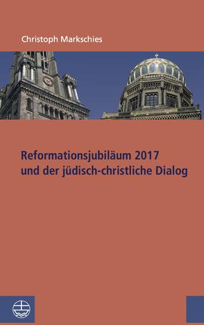 Reformationsjubiläum 2017 und jüdisch-christlicher Dialog von Markschies,  Christoph