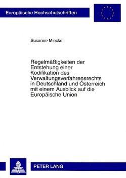 Regelmäßigkeiten der Entstehung einer Kodifikation des Verwaltungsverfahrensrechts in Deutschland und Österreich mit einem Ausblick auf die Europäische Union von Miecke,  Susanne