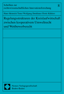 Regelungsstrukturen der Kreislaufwirtschaft zwischen kooperativem Umweltrecht und Wettbewerbsrecht von Denkhaus,  Wolfgang, Kühlers,  Doris, Trute,  Hans-Heinrich