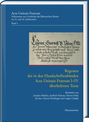 Regesten der in den Handschriftenbänden Acta Unitatis Fratrum I–IV überlieferten Texte von Bahlcke,  Joachim, Halama,  Jindřich, Holy,  Martin, Just,  Jiří, Rothkegel,  Martin, Udolph,  Ludger