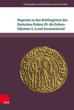 Regesten zu den Briefregistern des Deutschen Ordens III: die Ordensfolianten 5, 6 und Zusatzmaterial von Sarnowsky,  Jürgen