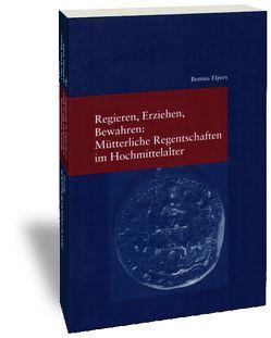 Regieren, Erziehen, Bewahren: Mütterliche Regentschaften im Hochmittelalter von Elpers,  Bettina