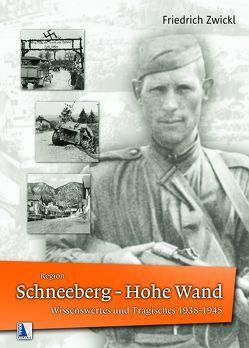 Region Schneeberg – Hohe Wand Wissenswertes und Tragisches 1938-1945 von Zwickl,  Friedrich