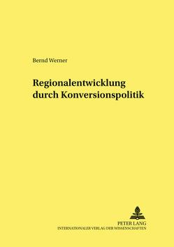 Regionalentwicklung durch Konversionspolitik von Werner,  Bernd