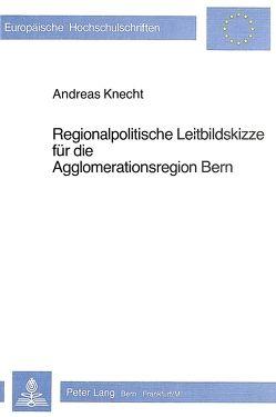 Regionalpolitische Leitbildskizze für die Agglomerationsregion Bern von Knecht,  Andreas