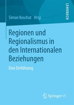Regionen und Regionalismus in den Internationalen Beziehungen von Koschut,  Simon