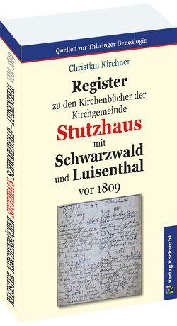 Register zu den Kirchenbücher der Kirchgemeinde STUTZHAUS mit SCHWARZWALD und LUISENTHAL vor 1809 von Kirchner, Christian, Rockstuhl, Harald