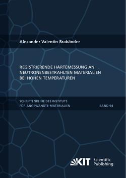 Registrierende Härtemessung an neutronenbestrahlten Materialien bei hohen Temperaturen von Brabänder,  Alexander Valentin
