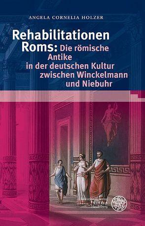Rehabilitationen Roms: Die römische Antike in der deutschen Kultur zwischen Winckelmann und Niebuhr von Holzer,  Angela Cornelia
