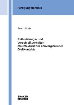 Reibleistungs- und Verschleißverhalten mikrotexturierter konvergierender Gleitkontakte von Ullrich,  Sven