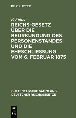 Reichs-Gesetz über die Beurkundung des Personenstandes und die Eheschließung vom 6. Februar 1875 von Fidler,  F.