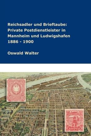 Reichsadler und Brieftaube Private Postdienstleister in Mannheim und Ludwigshafen 1886 – 1900 von Walter,  Oswald