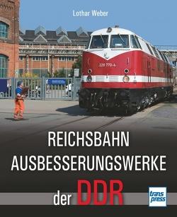 Reichsbahnausbesserungswerke der DDR von Weber,  Lothar