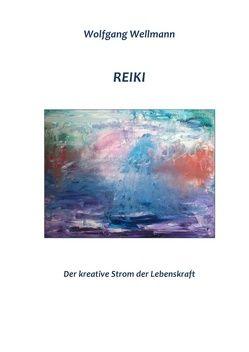 Reiki – Der kreative Strom der Lebenskraft von Wellmann,  Wolfgang